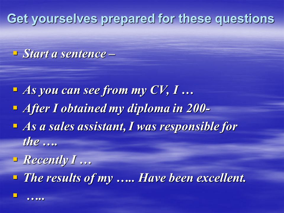 Get yourselves prepared for these questions  Start a sentence –  As you can see from my CV, I …  After I obtained my diploma in 200-  As a sales assistant, I was responsible for the ….