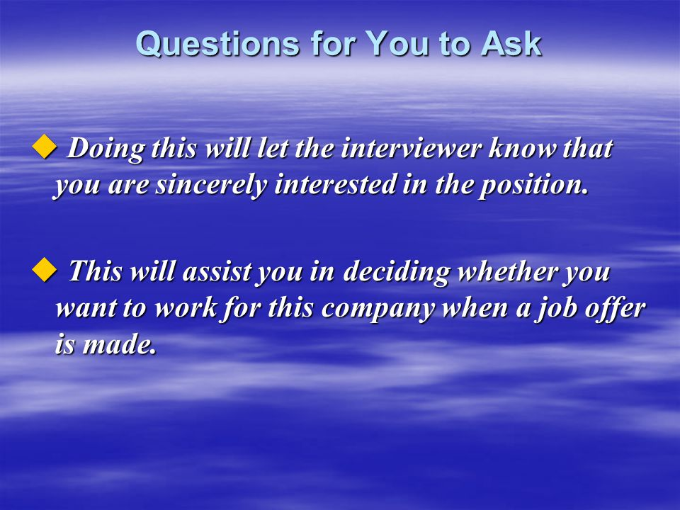 Questions for You to Ask  Doing this will let the interviewer know that you are sincerely interested in the position.  This will assist you in decid