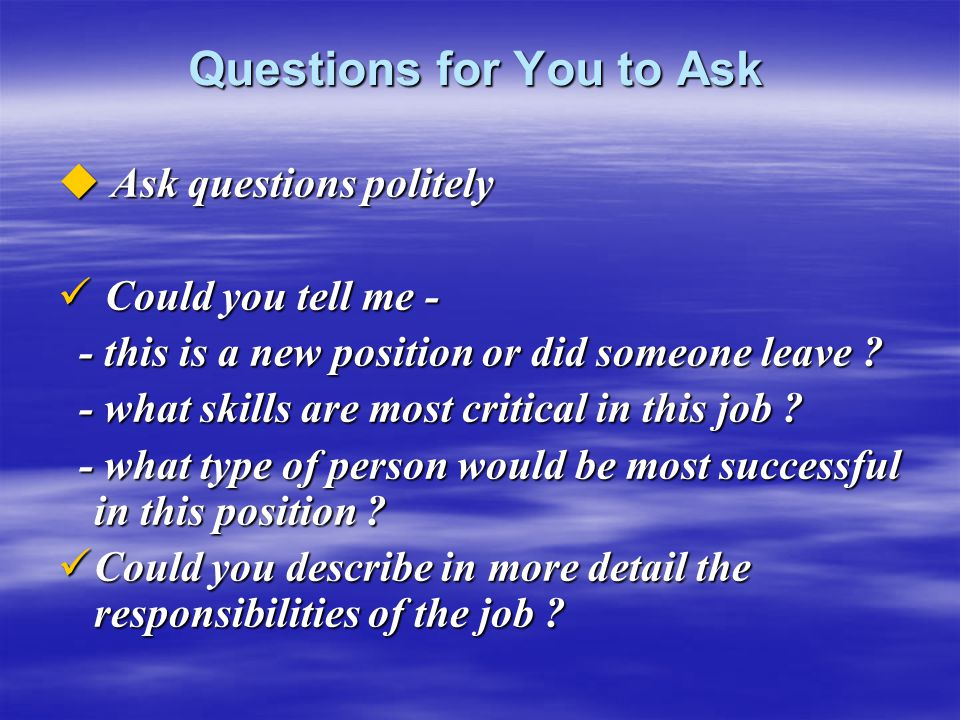 Questions for You to Ask  Ask questions politely Could you tell me - Could you tell me - - this is a new position or did someone leave ? - this is a