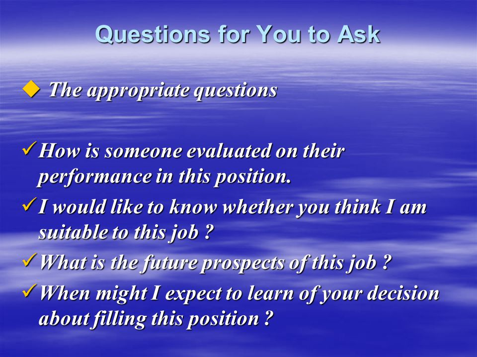 Questions for You to Ask  The appropriate questions How is someone evaluated on their performance in this position. How is someone evaluated on their