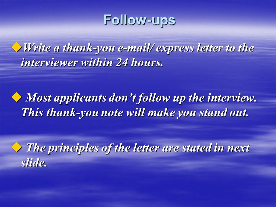 Follow-ups Follow-ups  Write a thank-you e-mail/ express letter to the interviewer within 24 hours.  Most applicants don't follow up the interview.