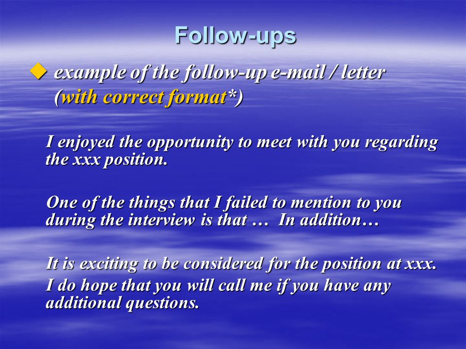 Follow-ups Follow-ups  example of the follow-up e-mail / letter (with correct format*) (with correct format*) I enjoyed the opportunity to meet with
