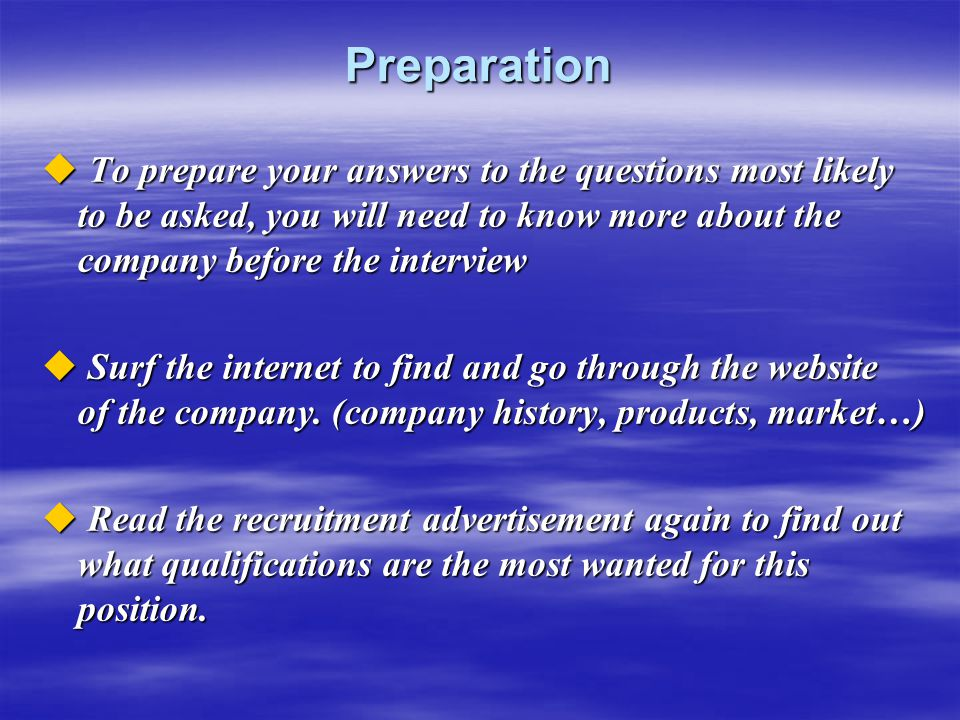 Preparation  To prepare your answers to the questions most likely to be asked, you will need to know more about the company before the interview  Su