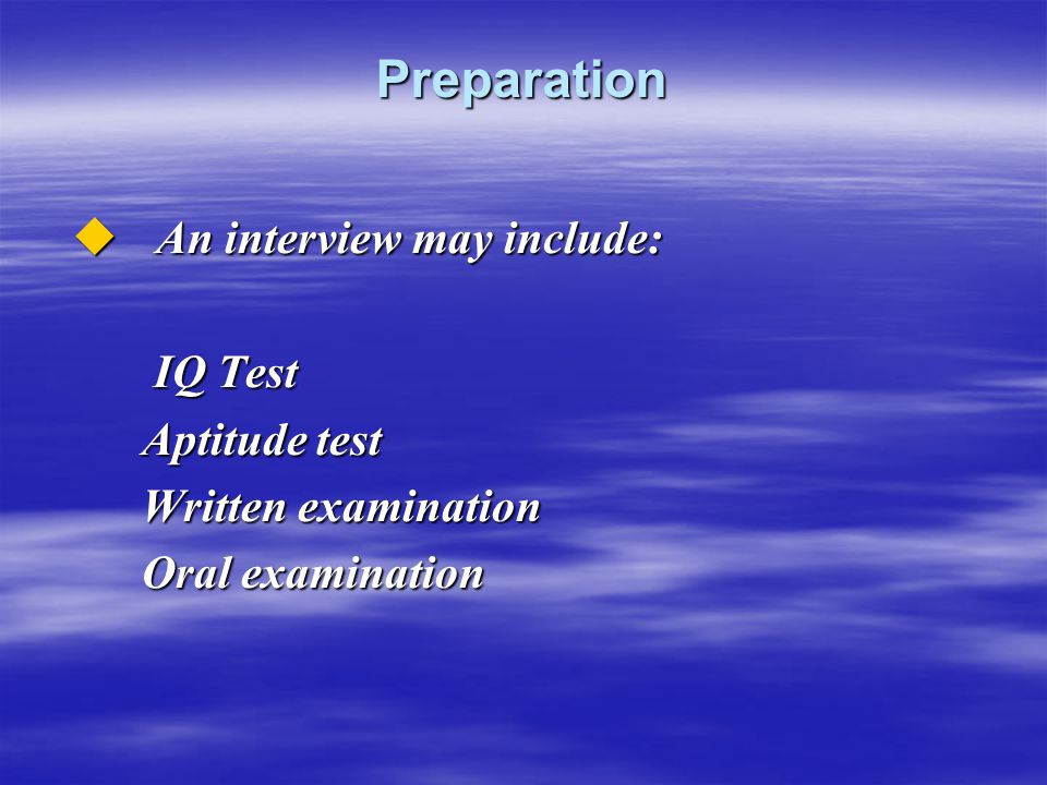 Preparation  An interview may include: IQ Test IQ Test Aptitude test Aptitude test Written examination Written examination Oral examination Oral exam