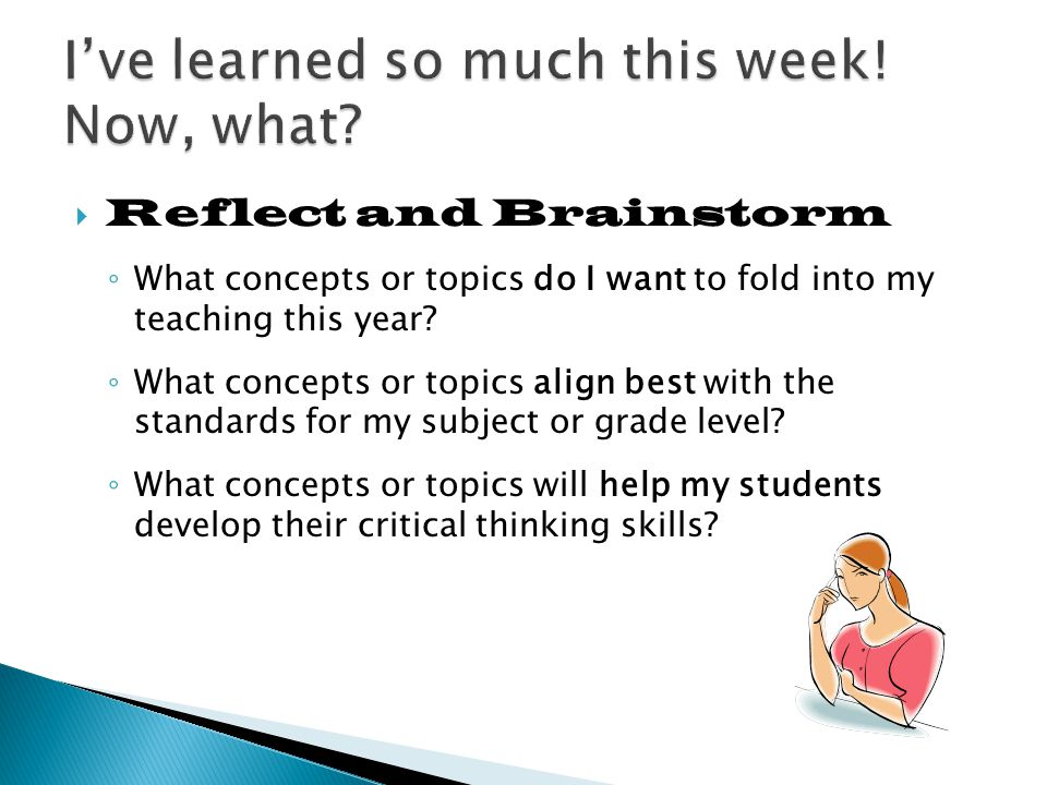  Reflect and Brainstorm ◦ What concepts or topics do I want to fold into my teaching this year.
