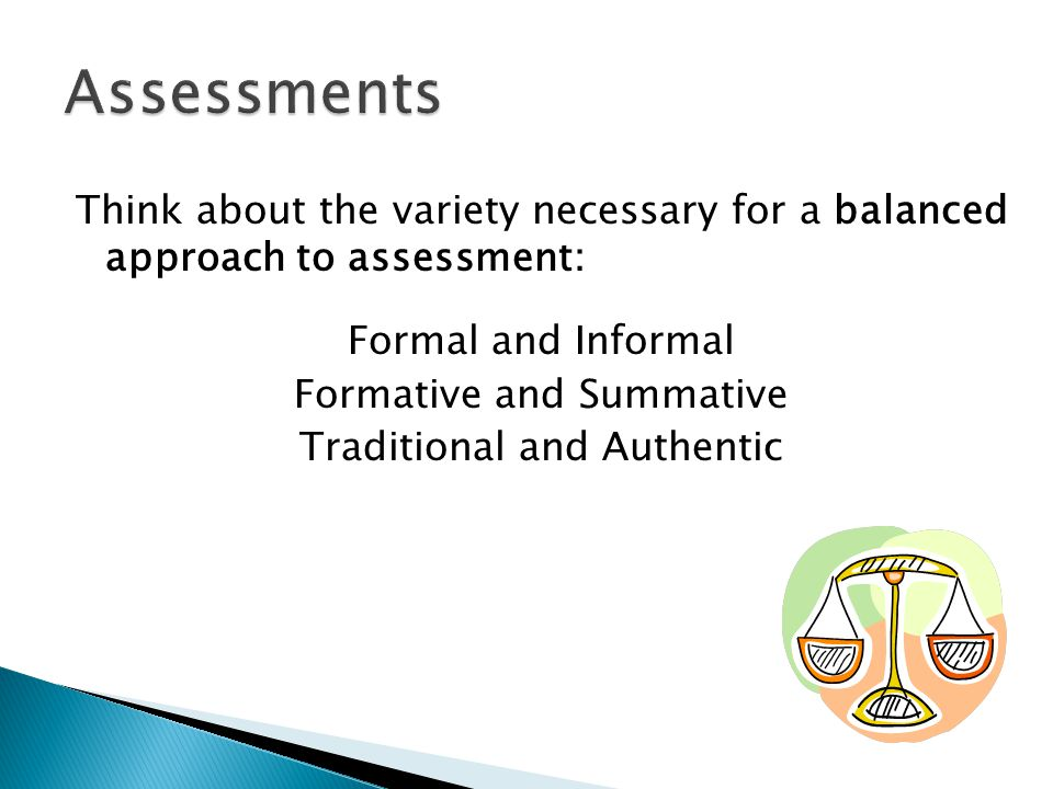 Think about the variety necessary for a balanced approach to assessment: Formal and Informal Formative and Summative Traditional and Authentic