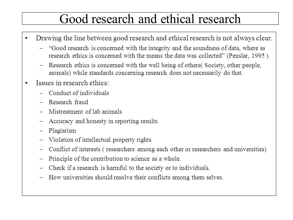"Good research and ethical research Drawing the line between good research and ethical research is not always clear. –""Good research is concerned with"