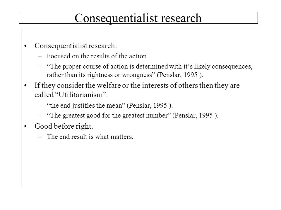 "Consequentialist research: –Focused on the results of the action –""The proper course of action is determined with it's likely consequences, rather tha"