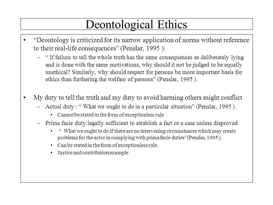 """Deontology is criticized for its narrow application of norms without reference to their real-life consequences"" (Penslar, 1995 ). –"" If failure to te"