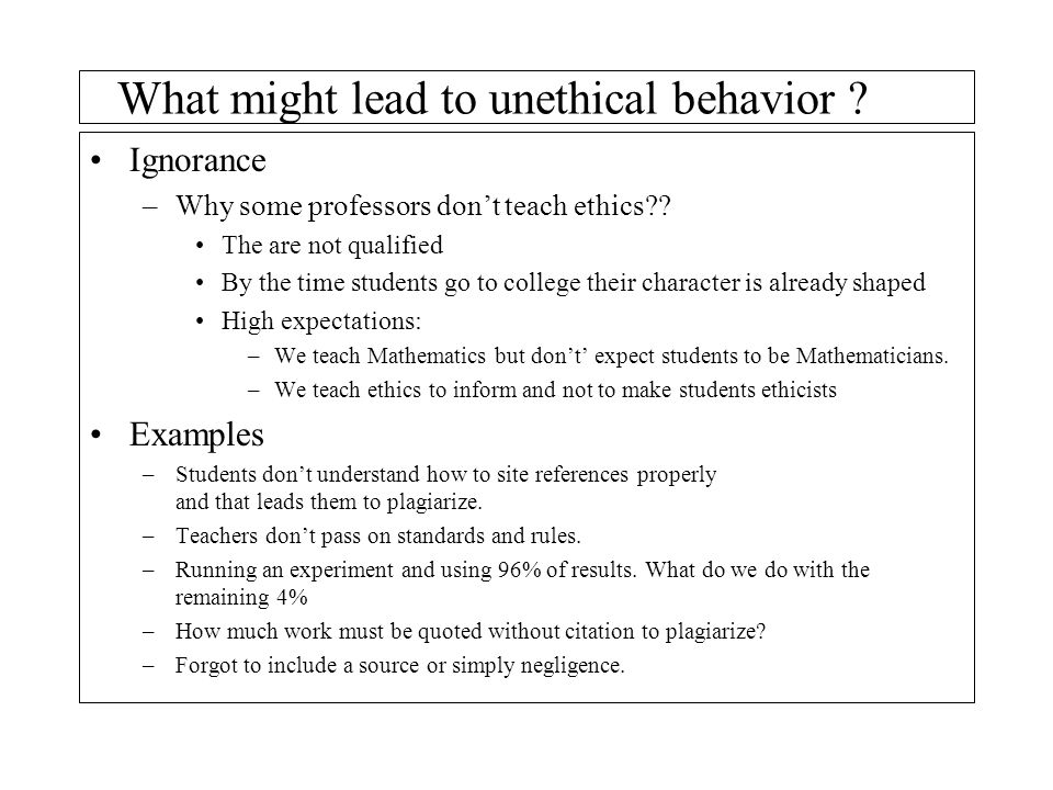 What might lead to unethical behavior ? Ignorance –Why some professors don't teach ethics?? The are not qualified By the time students go to college t