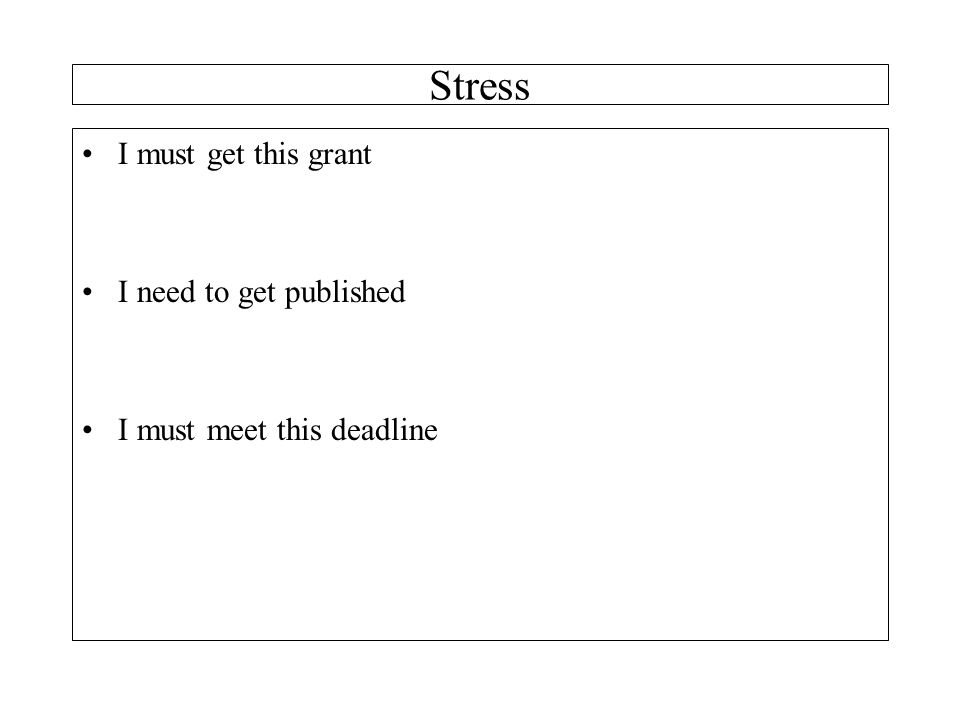 Stress I must get this grant I need to get published I must meet this deadline