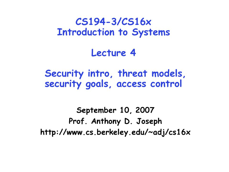 Lec 4.2 9/10/07Joseph CS194-3/16x ©UCB Fall 2007 Goals for Today Security Introduction How do we assess threats to a system.