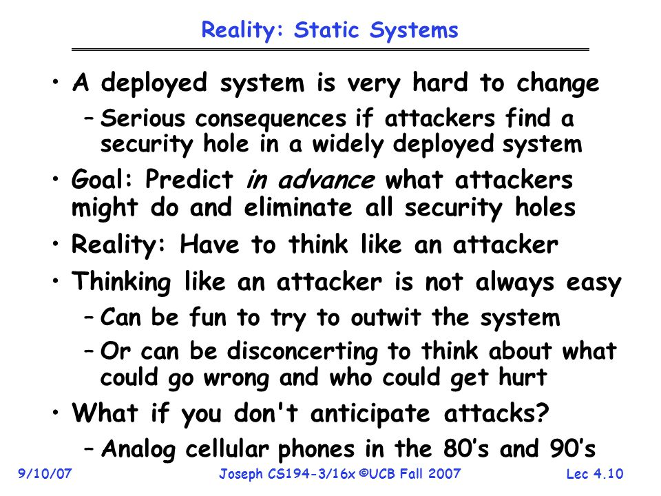 Lec 4.10 9/10/07Joseph CS194-3/16x ©UCB Fall 2007 Reality: Static Systems A deployed system is very hard to change –Serious consequences if attackers find a security hole in a widely deployed system Goal: Predict in advance what attackers might do and eliminate all security holes Reality: Have to think like an attacker Thinking like an attacker is not always easy –Can be fun to try to outwit the system –Or can be disconcerting to think about what could go wrong and who could get hurt What if you don t anticipate attacks.