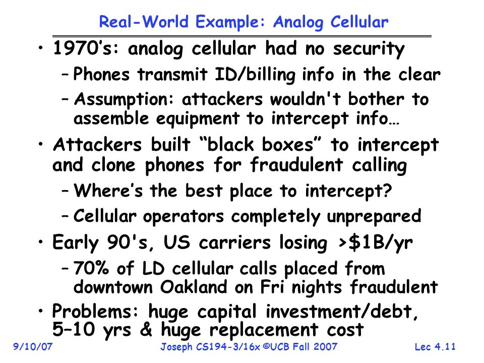 Lec 4.11 9/10/07Joseph CS194-3/16x ©UCB Fall 2007 Real-World Example: Analog Cellular 1970's: analog cellular had no security –Phones transmit ID/billing info in the clear –Assumption: attackers wouldn t bother to assemble equipment to intercept info… Attackers built black boxes to intercept and clone phones for fraudulent calling –Where's the best place to intercept.