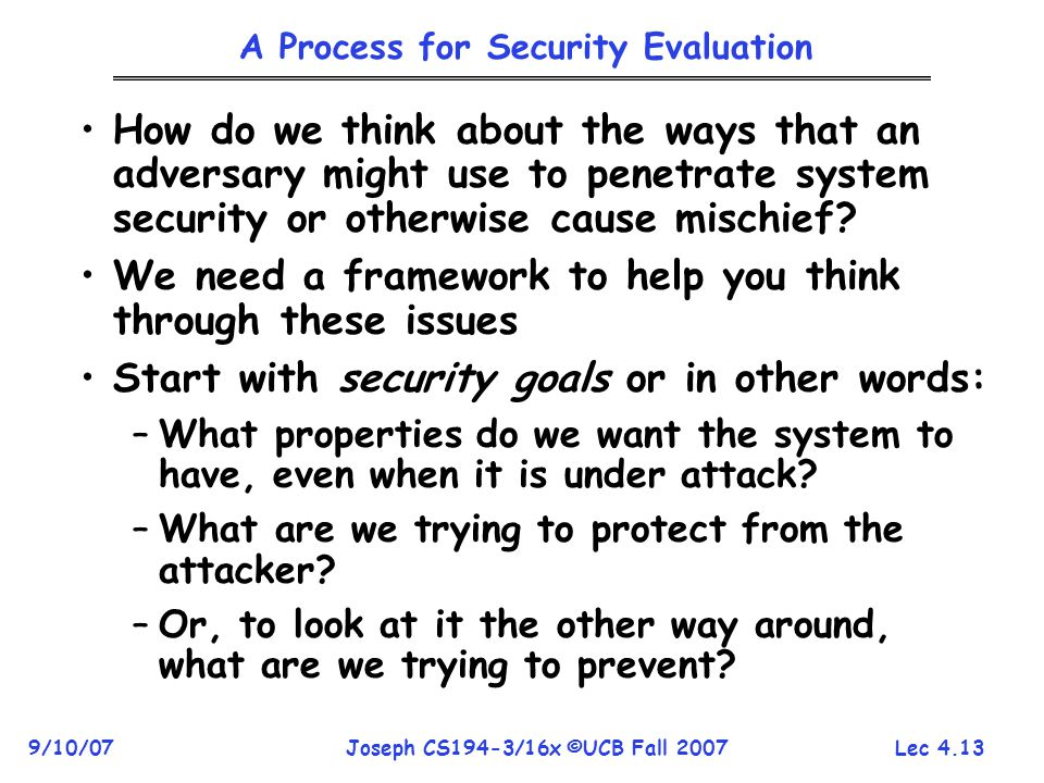 Lec 4.13 9/10/07Joseph CS194-3/16x ©UCB Fall 2007 A Process for Security Evaluation How do we think about the ways that an adversary might use to penetrate system security or otherwise cause mischief.