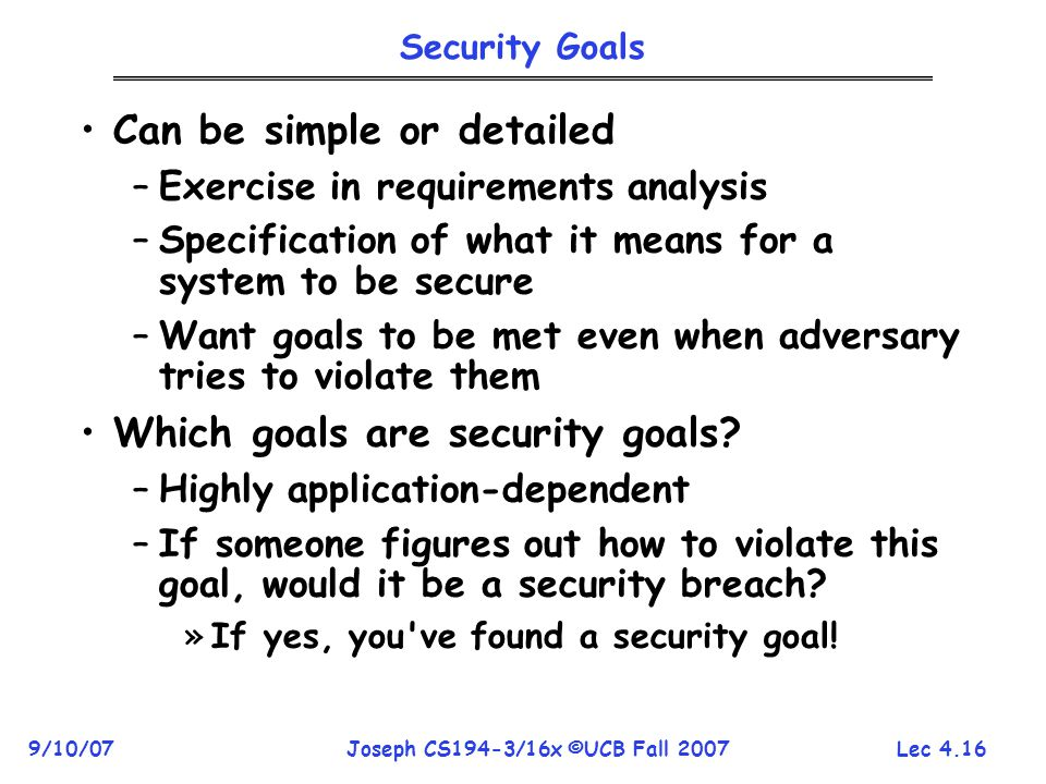 Lec 4.16 9/10/07Joseph CS194-3/16x ©UCB Fall 2007 Security Goals Can be simple or detailed –Exercise in requirements analysis –Specification of what it means for a system to be secure –Want goals to be met even when adversary tries to violate them Which goals are security goals.