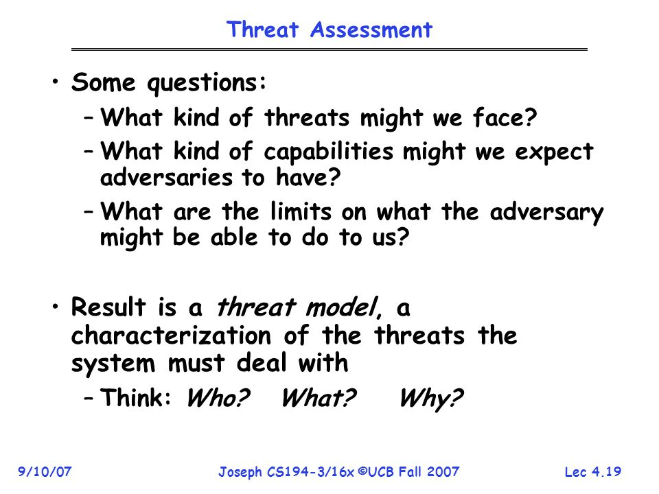 Lec 4.19 9/10/07Joseph CS194-3/16x ©UCB Fall 2007 Threat Assessment Some questions: –What kind of threats might we face.