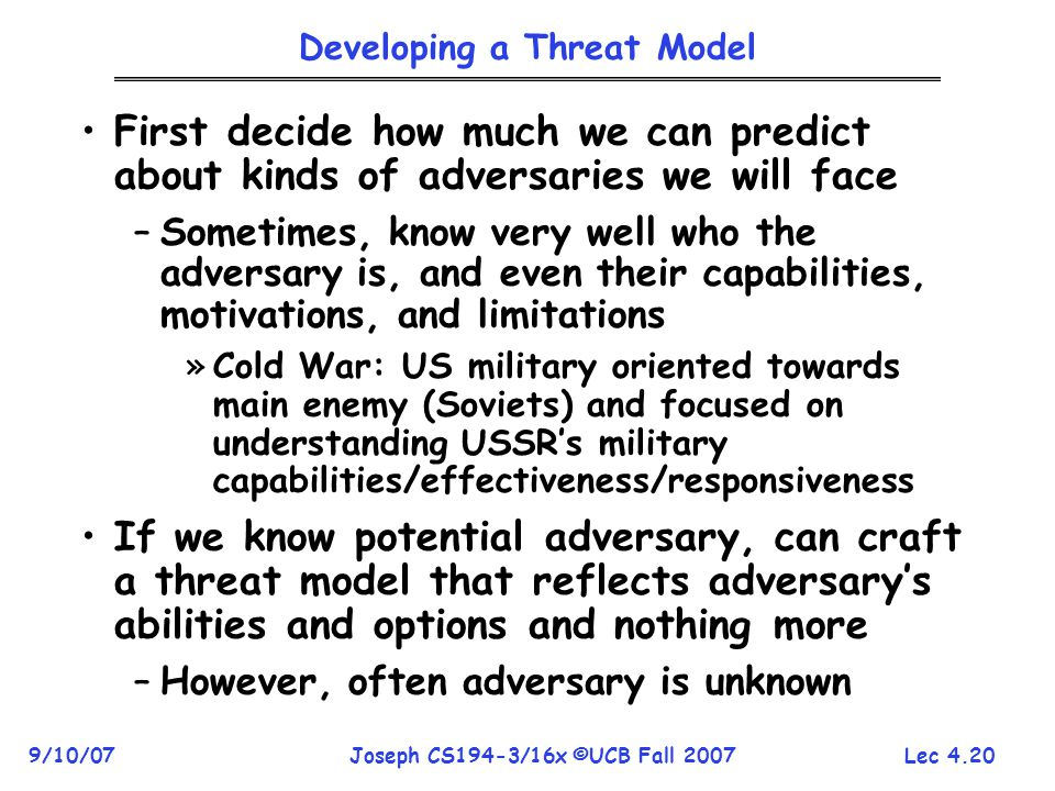 Lec 4.20 9/10/07Joseph CS194-3/16x ©UCB Fall 2007 Developing a Threat Model First decide how much we can predict about kinds of adversaries we will face –Sometimes, know very well who the adversary is, and even their capabilities, motivations, and limitations »Cold War: US military oriented towards main enemy (Soviets) and focused on understanding USSR's military capabilities/effectiveness/responsiveness If we know potential adversary, can craft a threat model that reflects adversary's abilities and options and nothing more –However, often adversary is unknown