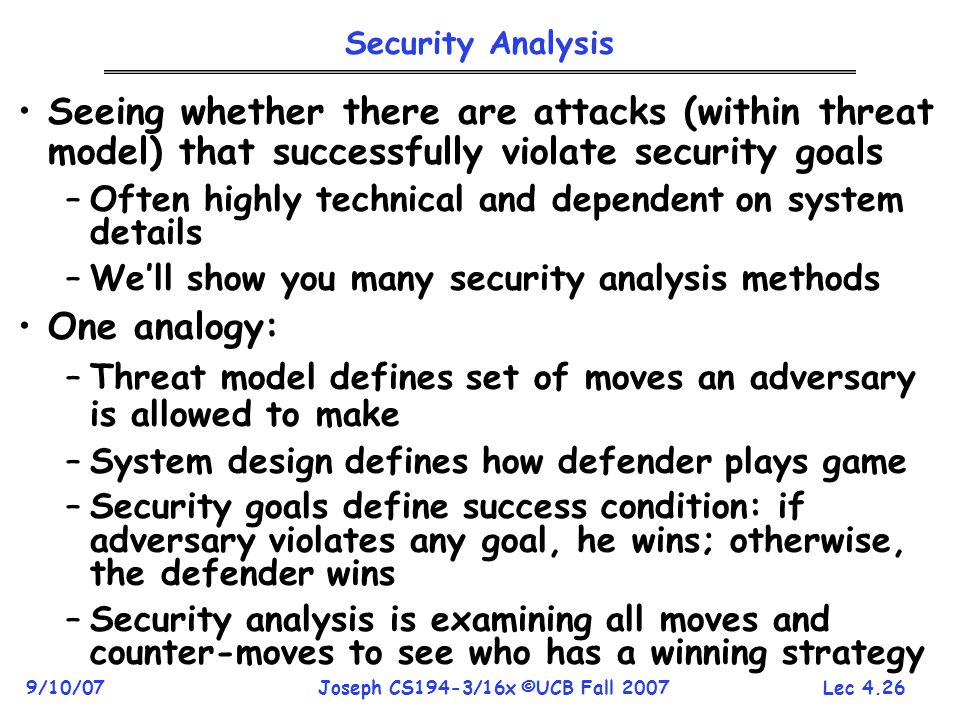 Lec 4.26 9/10/07Joseph CS194-3/16x ©UCB Fall 2007 Security Analysis Seeing whether there are attacks (within threat model) that successfully violate security goals –Often highly technical and dependent on system details –We'll show you many security analysis methods One analogy: –Threat model defines set of moves an adversary is allowed to make –System design defines how defender plays game –Security goals define success condition: if adversary violates any goal, he wins; otherwise, the defender wins –Security analysis is examining all moves and counter-moves to see who has a winning strategy
