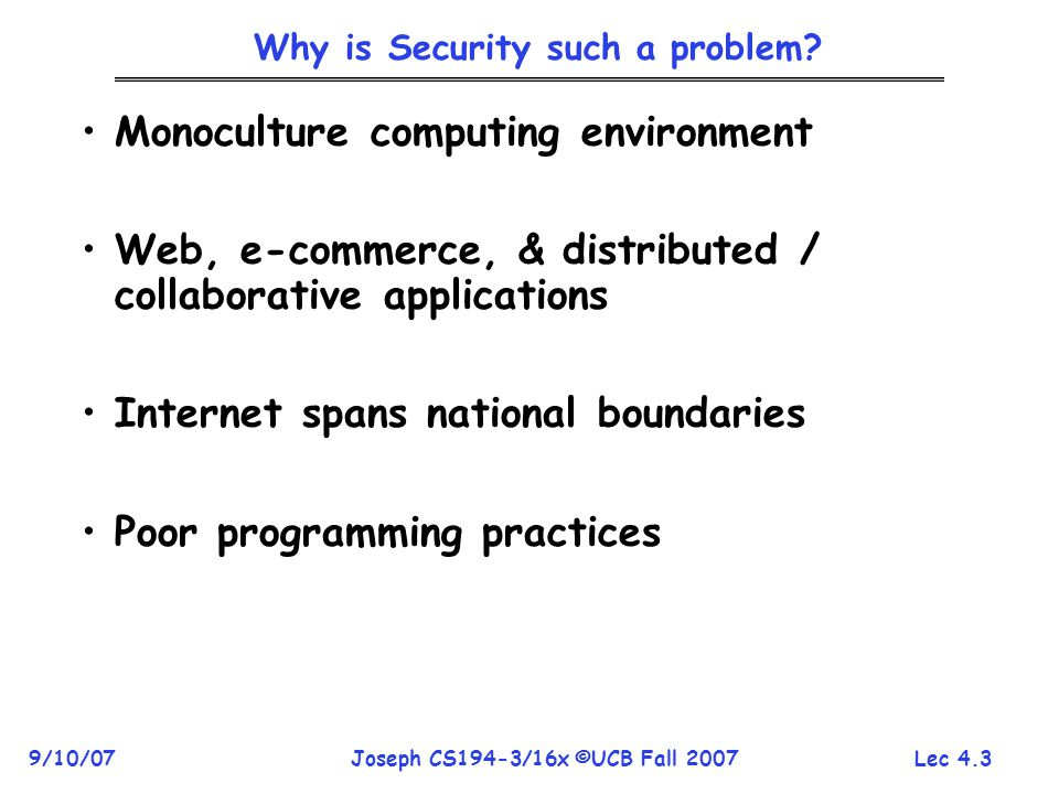 Lec 4.14 9/10/07Joseph CS194-3/16x ©UCB Fall 2007 Some Common Security Goals Confidentiality: –Private information that we want to keep secret from an adversary (password, bank acct balance, diary entry, …) –Anything we want to prevent adversary from learning Integrity: –Want to prevent adversary from tampering with or modifying information Availability: –System should be operational when needed –Must prevent adversary from taking the system out of service at inconvenient times