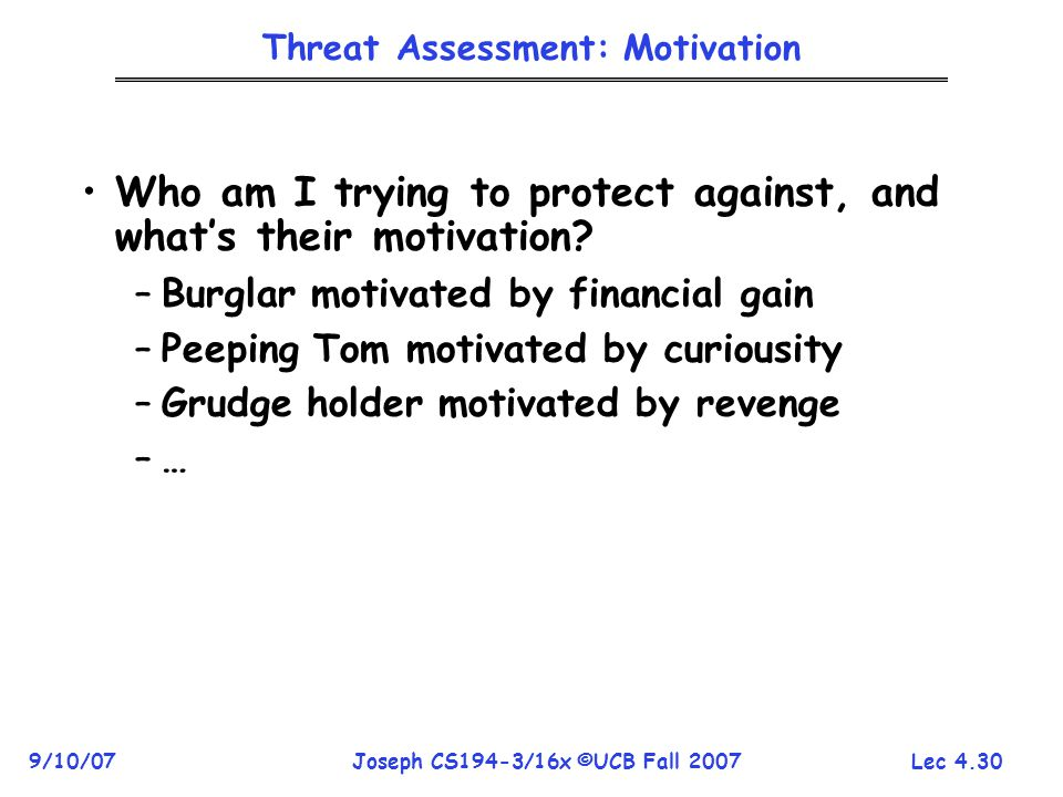 Lec 4.30 9/10/07Joseph CS194-3/16x ©UCB Fall 2007 Threat Assessment: Motivation Who am I trying to protect against, and what's their motivation.