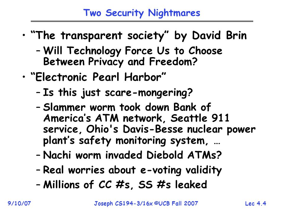 Lec 4.4 9/10/07Joseph CS194-3/16x ©UCB Fall 2007 Two Security Nightmares The transparent society by David Brin –Will Technology Force Us to Choose Between Privacy and Freedom.