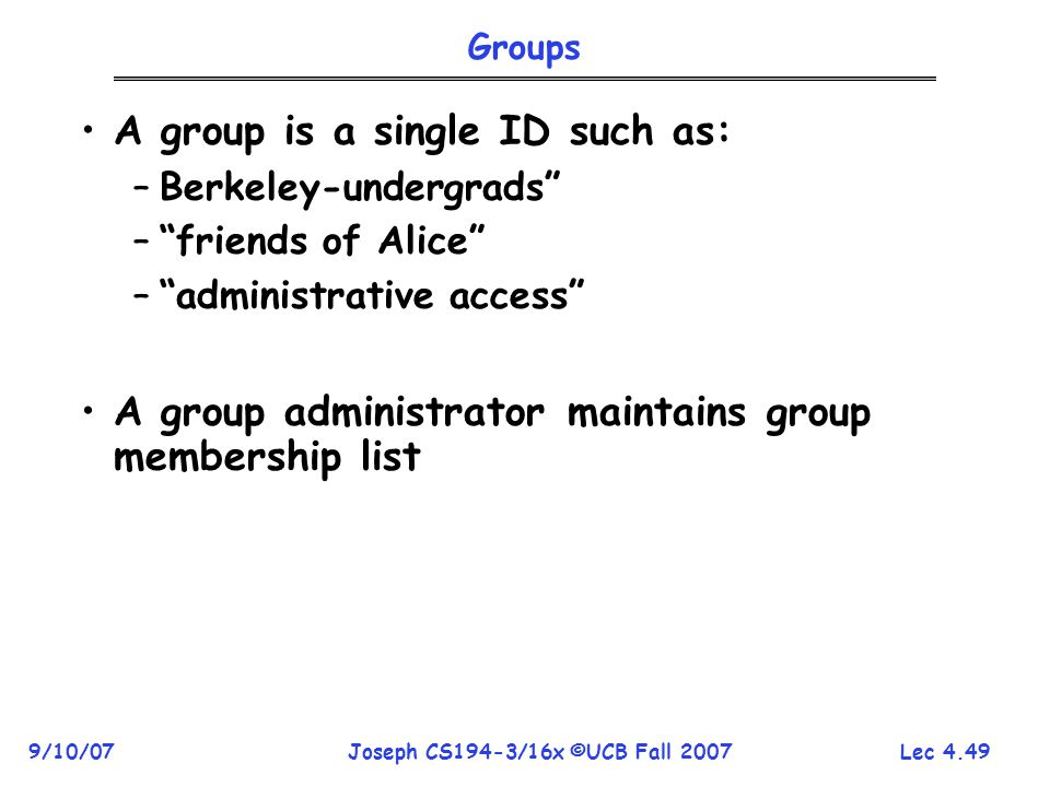 Lec 4.49 9/10/07Joseph CS194-3/16x ©UCB Fall 2007 Groups A group is a single ID such as: –Berkeley-undergrads – friends of Alice – administrative access A group administrator maintains group membership list