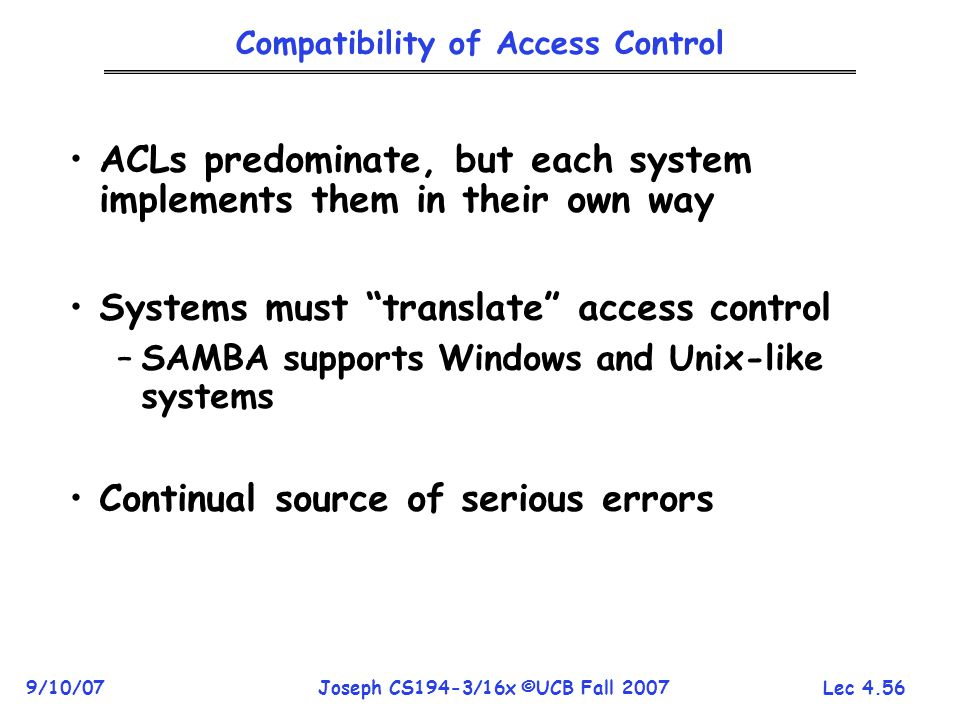 Lec 4.56 9/10/07Joseph CS194-3/16x ©UCB Fall 2007 Compatibility of Access Control ACLs predominate, but each system implements them in their own way Systems must translate access control –SAMBA supports Windows and Unix-like systems Continual source of serious errors