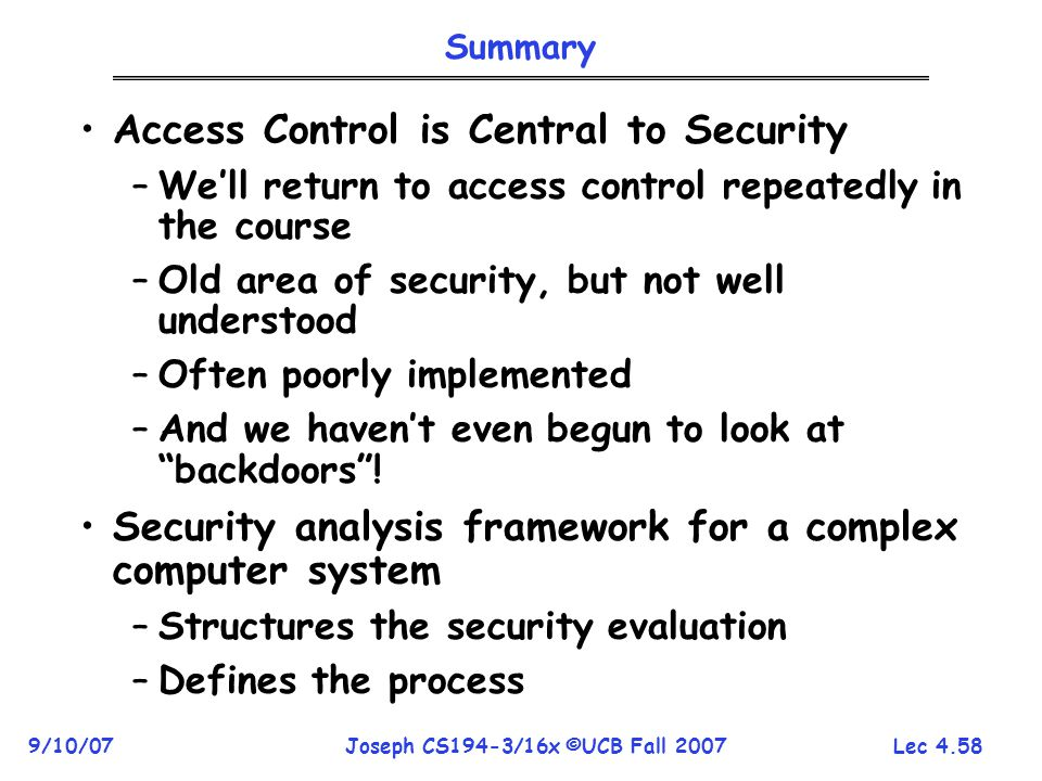 Lec 4.58 9/10/07Joseph CS194-3/16x ©UCB Fall 2007 Summary Access Control is Central to Security –We'll return to access control repeatedly in the course –Old area of security, but not well understood –Often poorly implemented –And we haven't even begun to look at backdoors .