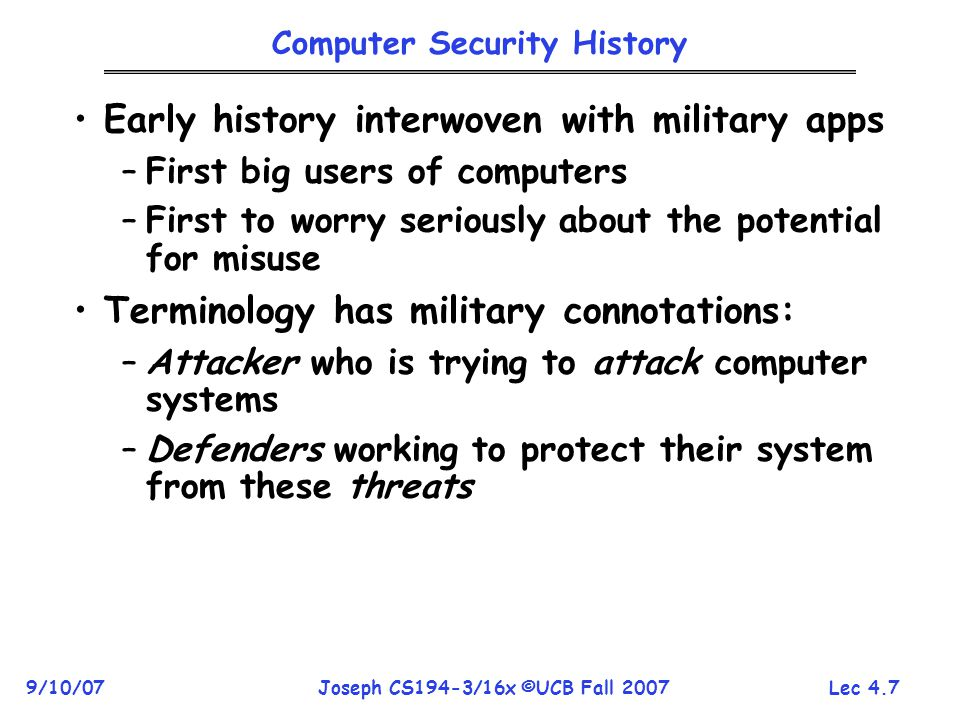 Lec 4.7 9/10/07Joseph CS194-3/16x ©UCB Fall 2007 Computer Security History Early history interwoven with military apps –First big users of computers –First to worry seriously about the potential for misuse Terminology has military connotations: –Attacker who is trying to attack computer systems –Defenders working to protect their system from these threats
