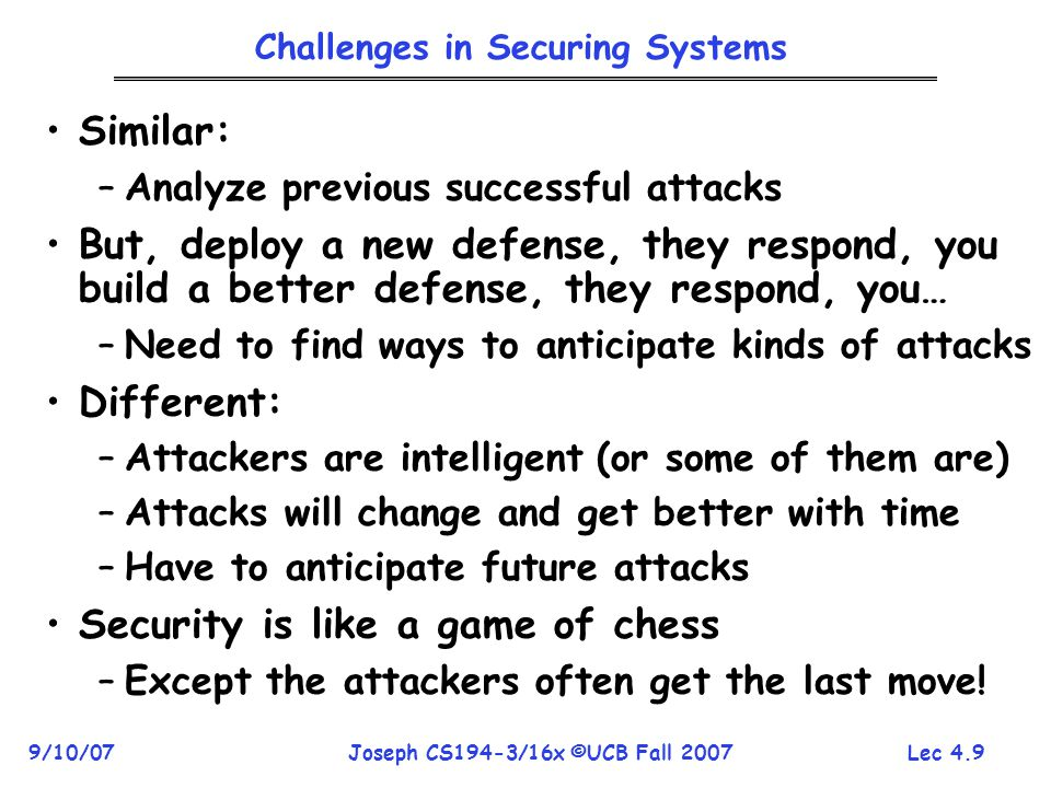 Lec 4.9 9/10/07Joseph CS194-3/16x ©UCB Fall 2007 Challenges in Securing Systems Similar: –Analyze previous successful attacks But, deploy a new defense, they respond, you build a better defense, they respond, you… –Need to find ways to anticipate kinds of attacks Different: –Attackers are intelligent (or some of them are) –Attacks will change and get better with time –Have to anticipate future attacks Security is like a game of chess –Except the attackers often get the last move!