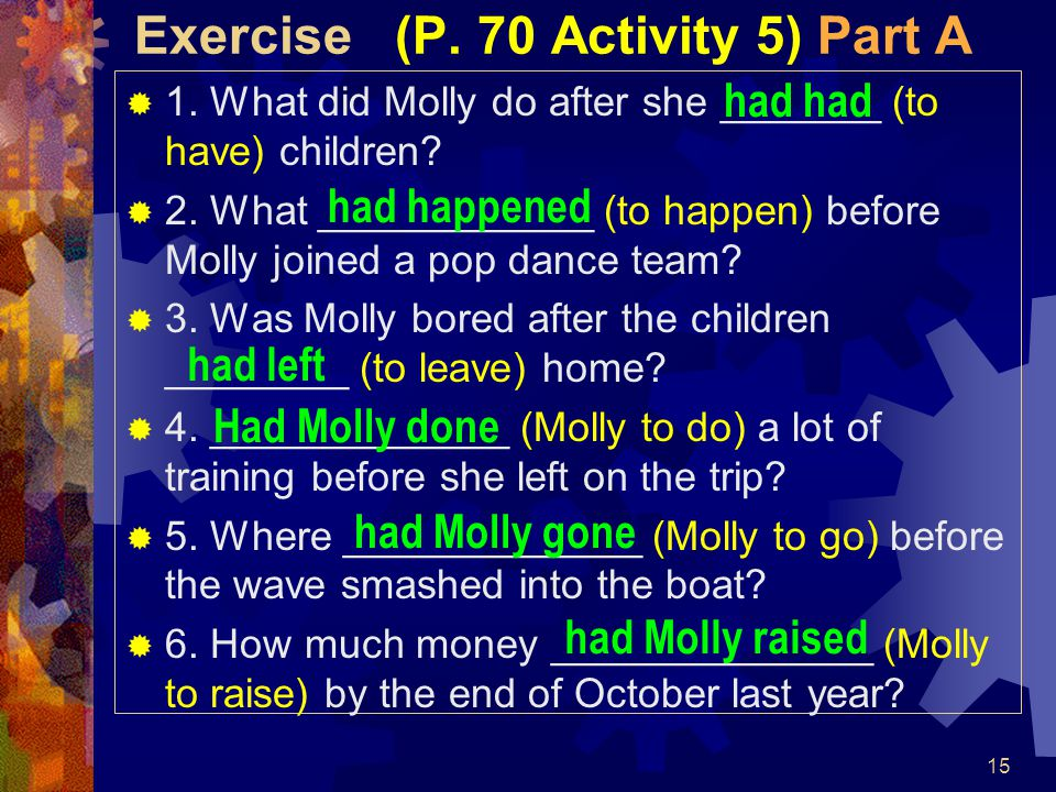 15 Exercise (P. 70 Activity 5) Part A  1. What did Molly do after she _______ (to have) children?  2. What ____________ (to happen) before Molly joi