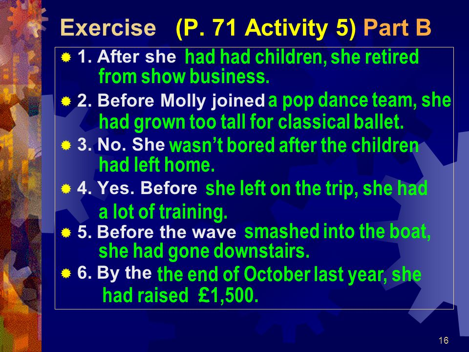 16 Exercise (P. 71 Activity 5) Part B  1. After she  2. Before Molly joined  3. No. She  4. Yes. Before  5. Before the wave  6. By the had had c