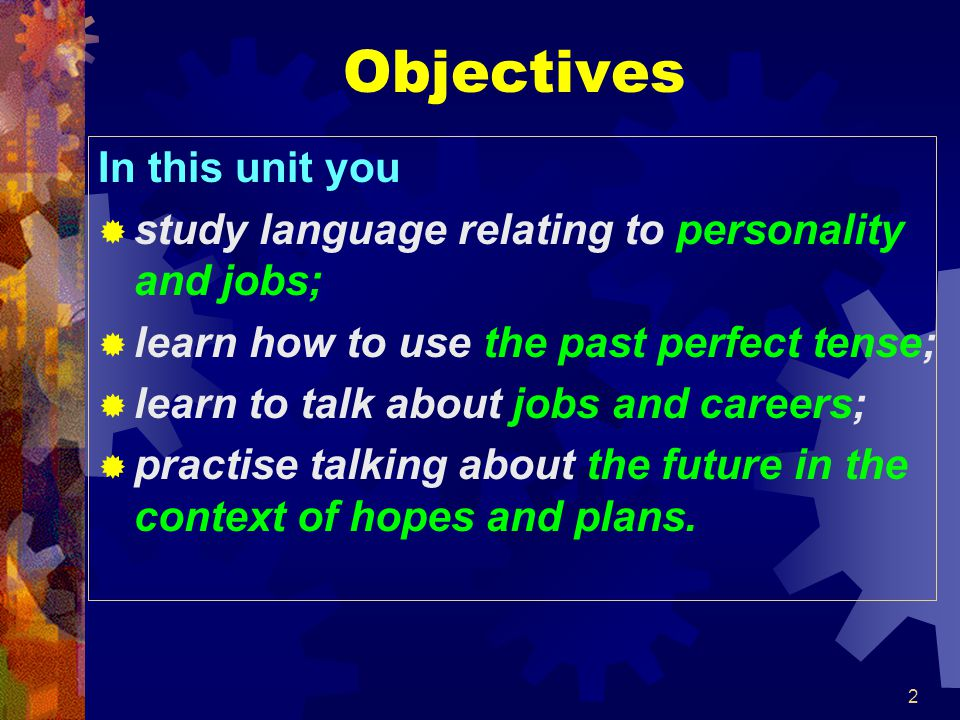 2 Objectives In this unit you  study language relating to personality and jobs;  learn how to use the past perfect tense;  learn to talk about jobs and careers;  practise talking about the future in the context of hopes and plans.