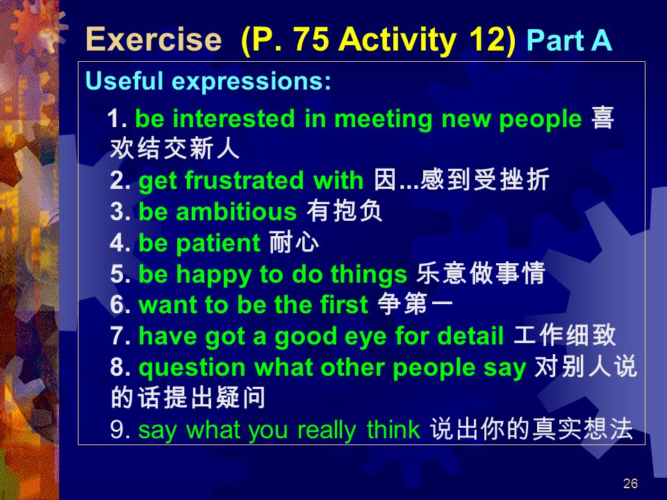 26 Exercise (P. 75 Activity 12) Part A Useful expressions: 1. be interested in meeting new people 喜 欢结交新人 2. get frustrated with 因... 感到受挫折 3. be ambi