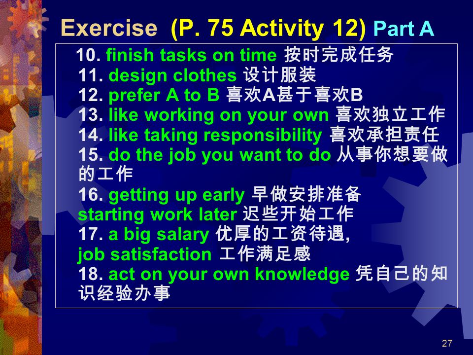 27 Exercise (P. 75 Activity 12) Part A 10. finish tasks on time 按时完成任务 11. design clothes 设计服装 12. prefer A to B 喜欢 A 甚于喜欢 B 13. like working on your