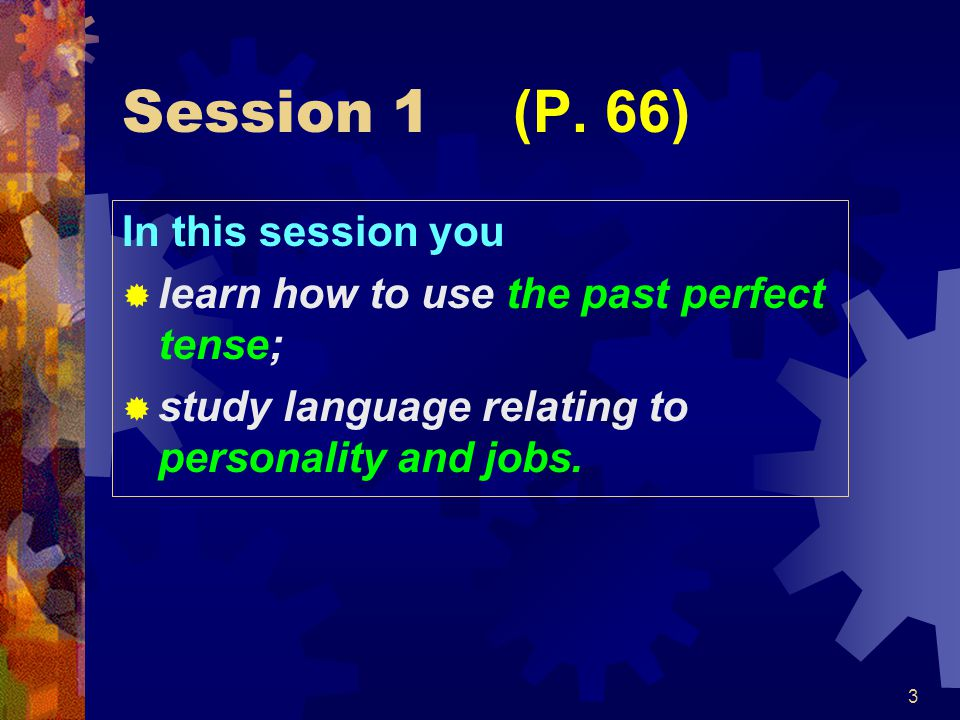 3 Session 1 (P. 66) In this session you  learn how to use the past perfect tense;  study language relating to personality and jobs.