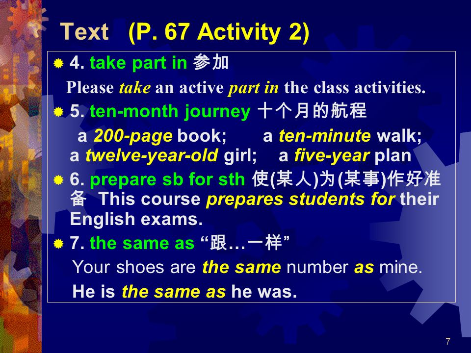 7 Text (P. 67 Activity 2)  4. take part in 参加 Please take an active part in the class activities.