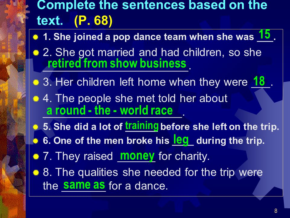 8 Complete the sentences based on the text. (P. 68)  1. She joined a pop dance team when she was ___.  2. She got married and had children, so she _