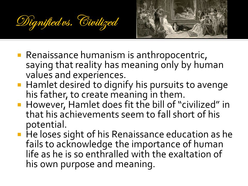  Renaissance humanism is anthropocentric, saying that reality has meaning only by human values and experiences.  Hamlet desired to dignify his pursu
