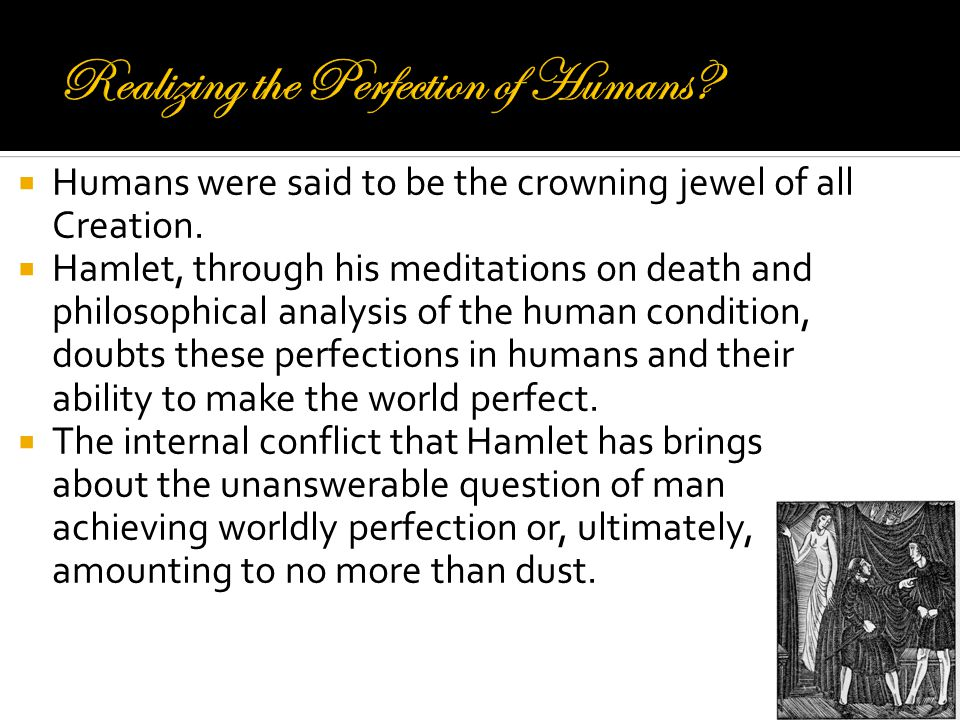  Humans were said to be the crowning jewel of all Creation.  Hamlet, through his meditations on death and philosophical analysis of the human condit
