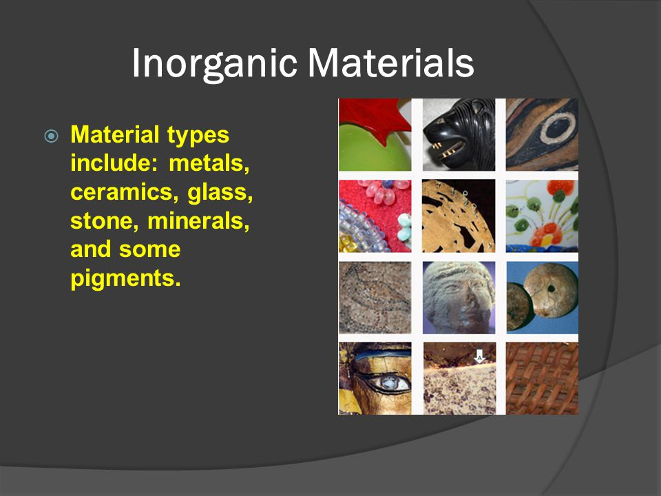 Inorganic Materials  Material types include: metals, ceramics, glass, stone, minerals, and some pigments.