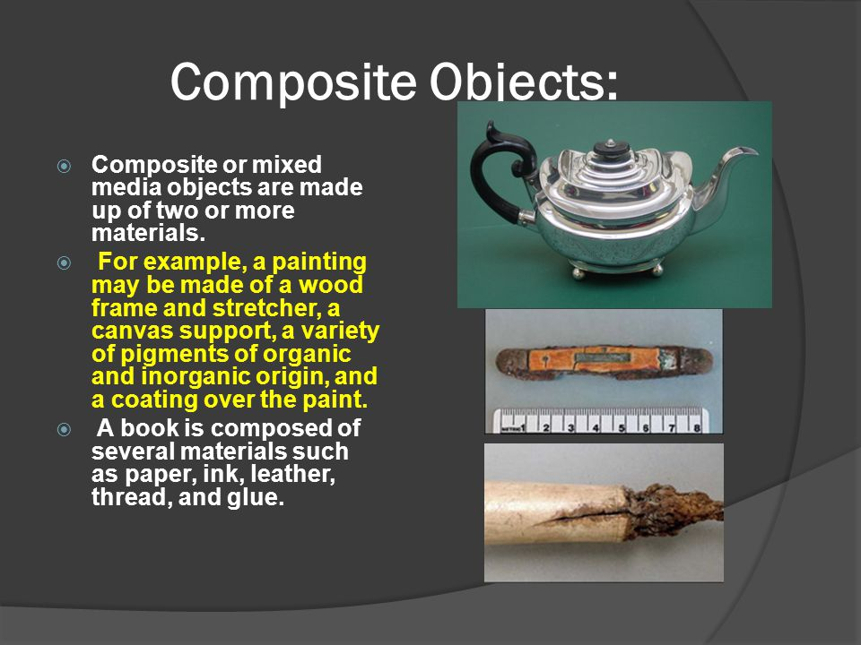 Composite Objects:  Composite or mixed media objects are made up of two or more materials.  For example, a painting may be made of a wood frame and