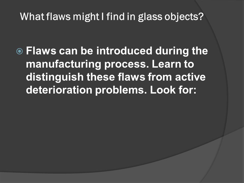 What flaws might I find in glass objects?  Flaws can be introduced during the manufacturing process. Learn to distinguish these flaws from active det