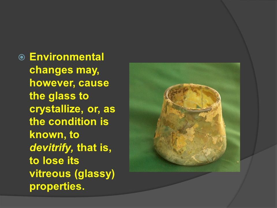  Environmental changes may, however, cause the glass to crystallize, or, as the condition is known, to devitrify, that is, to lose its vitreous (glas