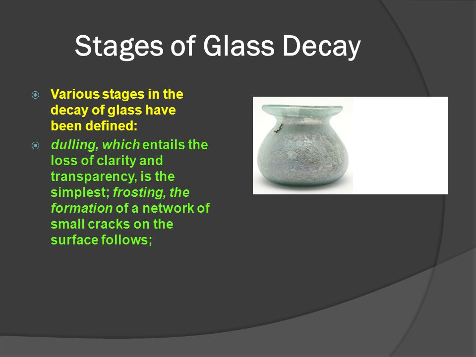 Stages of Glass Decay  Various stages in the decay of glass have been defined:  dulling, which entails the loss of clarity and transparency, is the