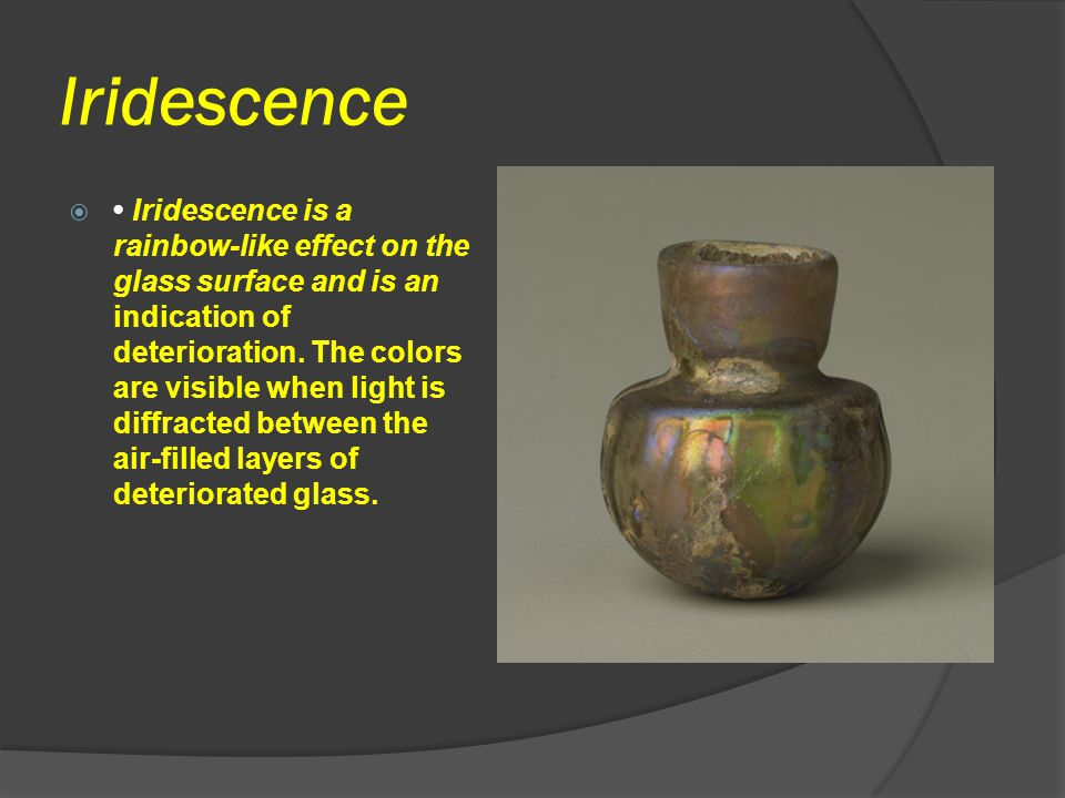 Iridescence  Iridescence is a rainbow-like effect on the glass surface and is an indication of deterioration. The colors are visible when light is di