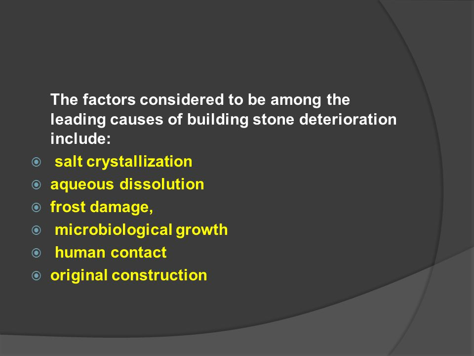 The factors considered to be among the leading causes of building stone deterioration include:  salt crystallization  aqueous dissolution  frost da
