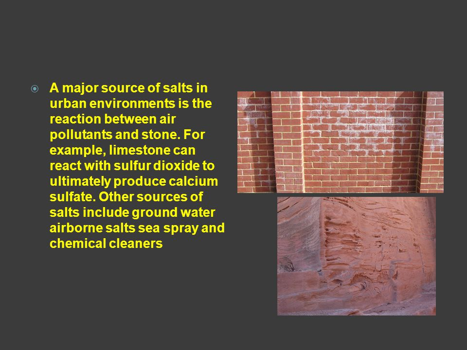  A major source of salts in urban environments is the reaction between air pollutants and stone. For example, limestone can react with sulfur dioxide