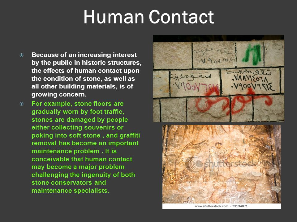 Human Contact  Because of an increasing interest by the public in historic structures, the effects of human contact upon the condition of stone, as w